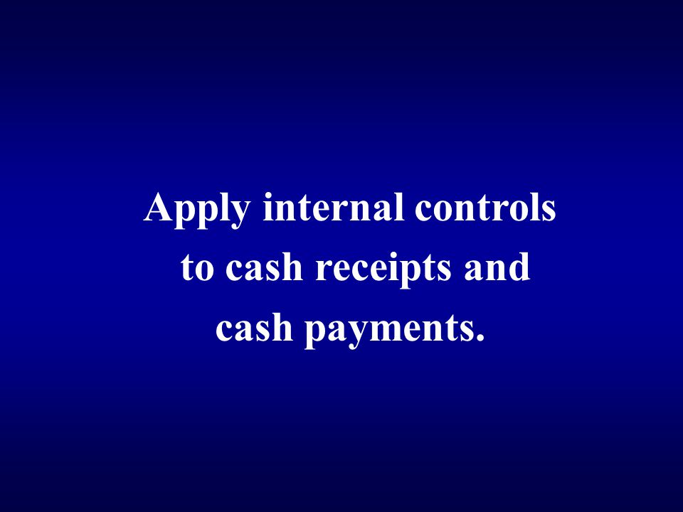 Apply internal controls to cash receipts and cash payments.