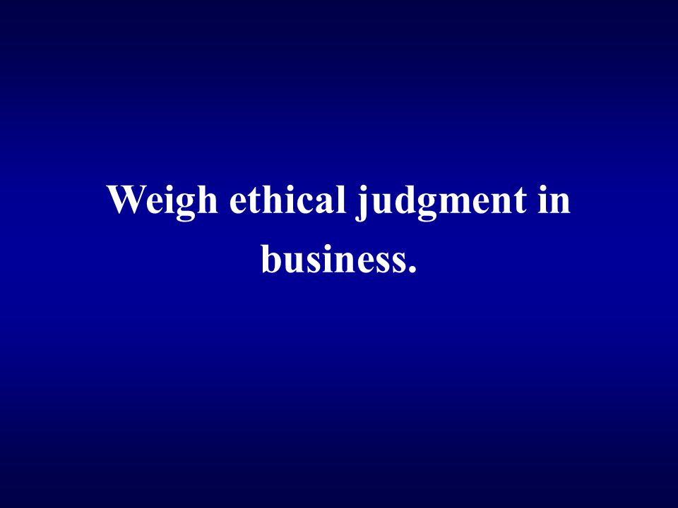 Weigh ethical judgment in business.
