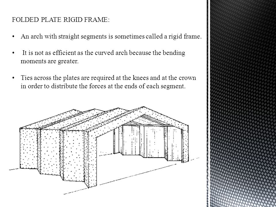 FOLDED PLATE RIGID FRAME: An arch with straight segments is sometimes called a rigid frame. It is not as efficient as the curved arch because the bend