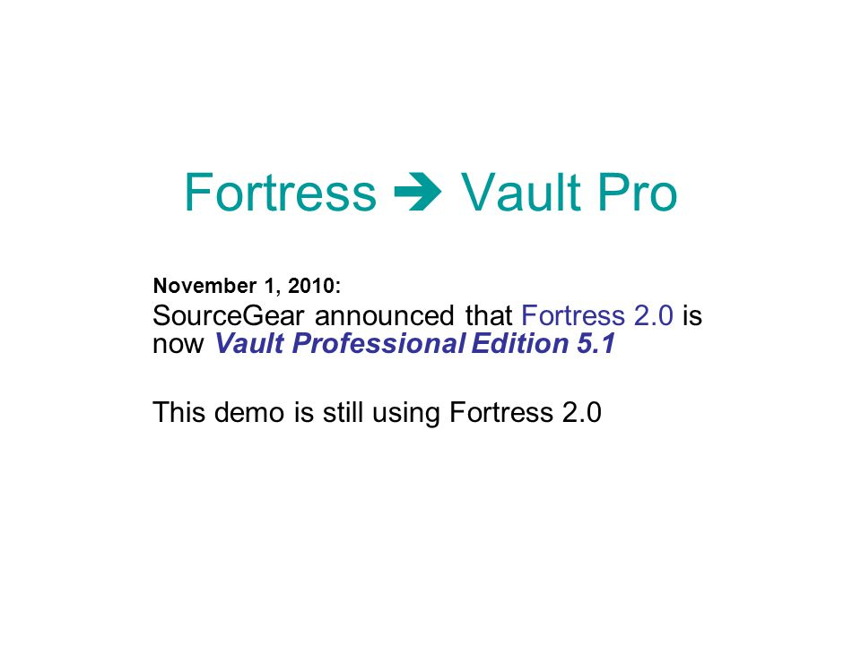 Fortress  Vault Pro November 1, 2010: SourceGear announced that Fortress 2.0 is now Vault Professional Edition 5.1 This demo is still using Fortress 2.0