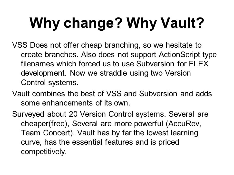Why change? Why Vault? VSS Does not offer cheap branching, so we hesitate to create branches. Also does not support ActionScript type filenames which