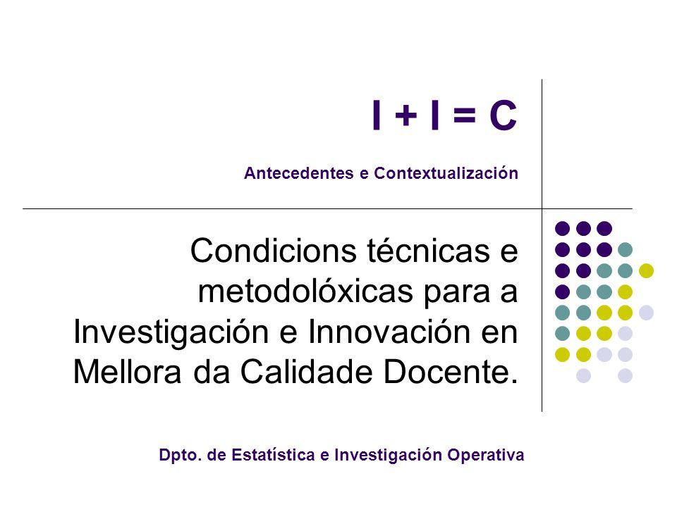 I + I = C Antecedentes e Contextualización Condicions técnicas e metodolóxicas para a Investigación e Innovación en Mellora da Calidade Docente.