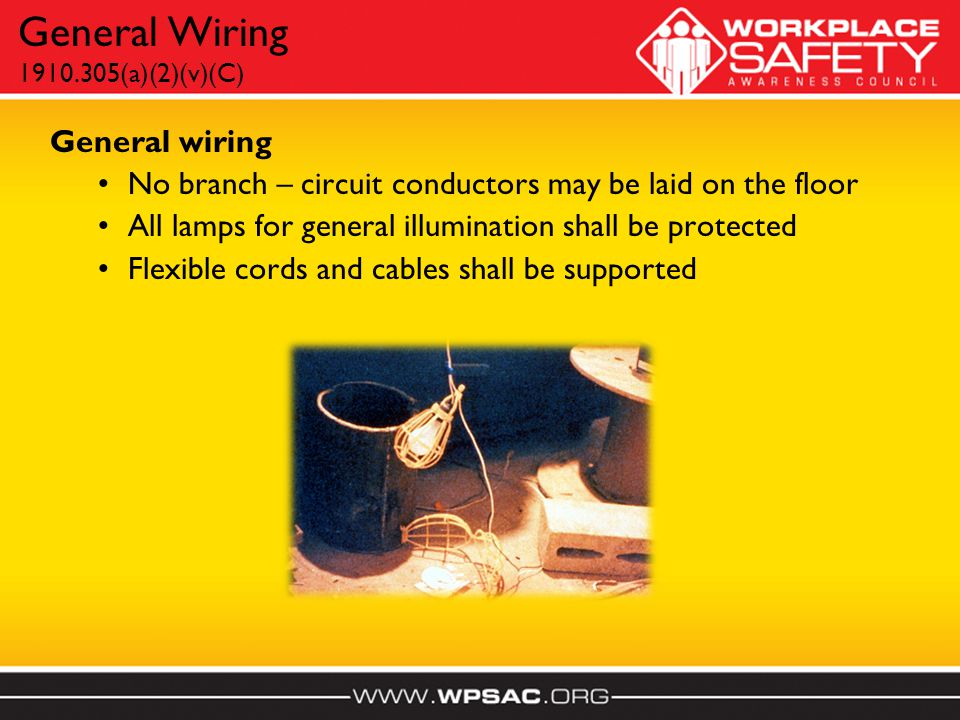 General wiring No branch – circuit conductors may be laid on the floor All lamps for general illumination shall be protected Flexible cords and cables shall be supported General Wiring 1910.305(a)(2)(v)(C)