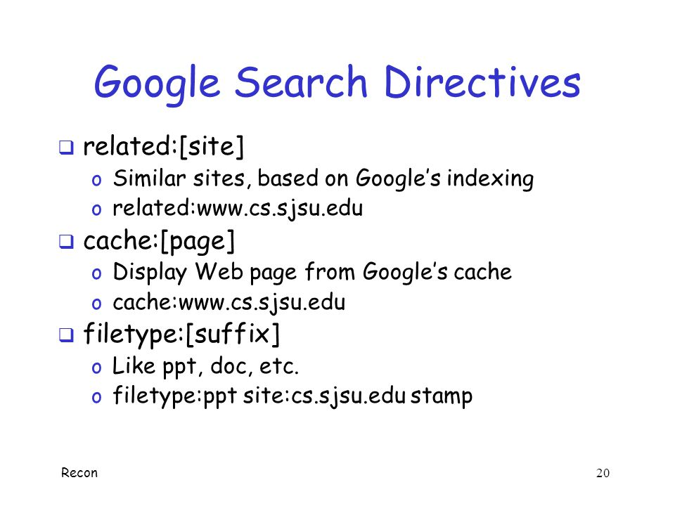 Recon 19 Google Search Directives  site:[domain] o Searches particular domain o site:cs.sjsu.edu stamp  link:[web page] o All sites linked to a give