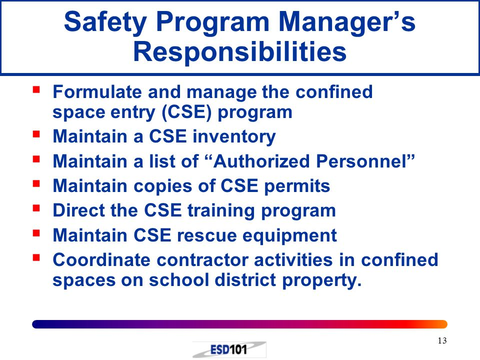 13 Safety Program Manager's Responsibilities  Formulate and manage the confined space entry (CSE) program  Maintain a CSE inventory  Maintain a list of Authorized Personnel  Maintain copies of CSE permits  Direct the CSE training program  Maintain CSE rescue equipment  Coordinate contractor activities in confined spaces on school district property.