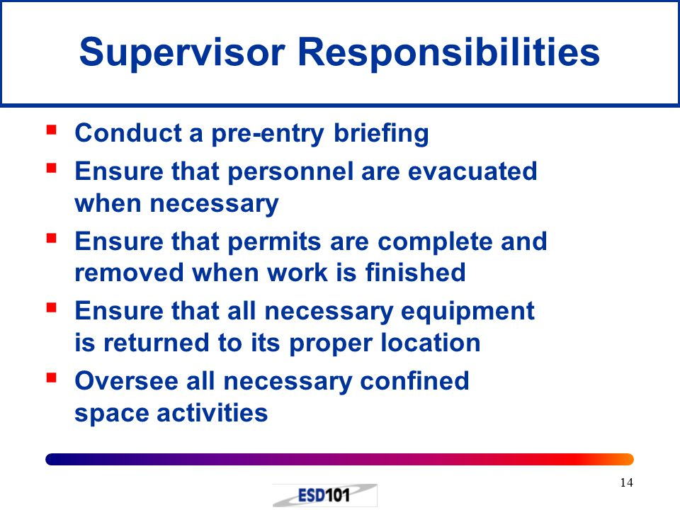 14 Supervisor Responsibilities  Conduct a pre-entry briefing  Ensure that personnel are evacuated when necessary  Ensure that permits are complete and removed when work is finished  Ensure that all necessary equipment is returned to its proper location  Oversee all necessary confined space activities