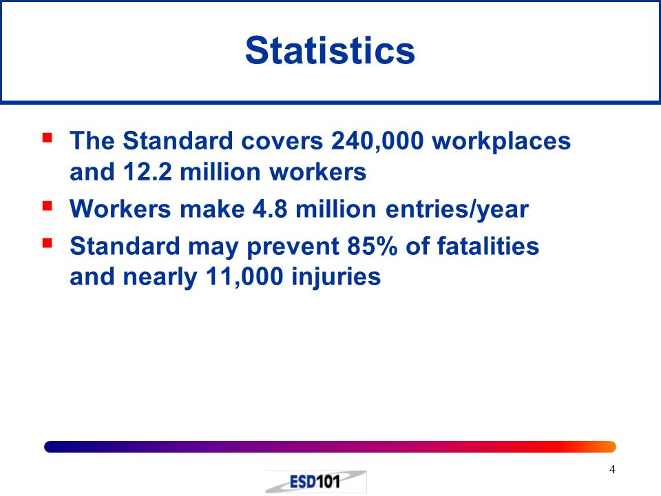 4 Statistics  The Standard covers 240,000 workplaces and 12.2 million workers  Workers make 4.8 million entries/year  Standard may prevent 85% of fatalities and nearly 11,000 injuries