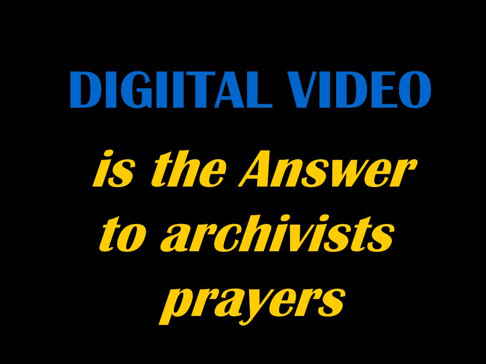 i DIGIITAL VIDEO is the Answer to archivists prayers