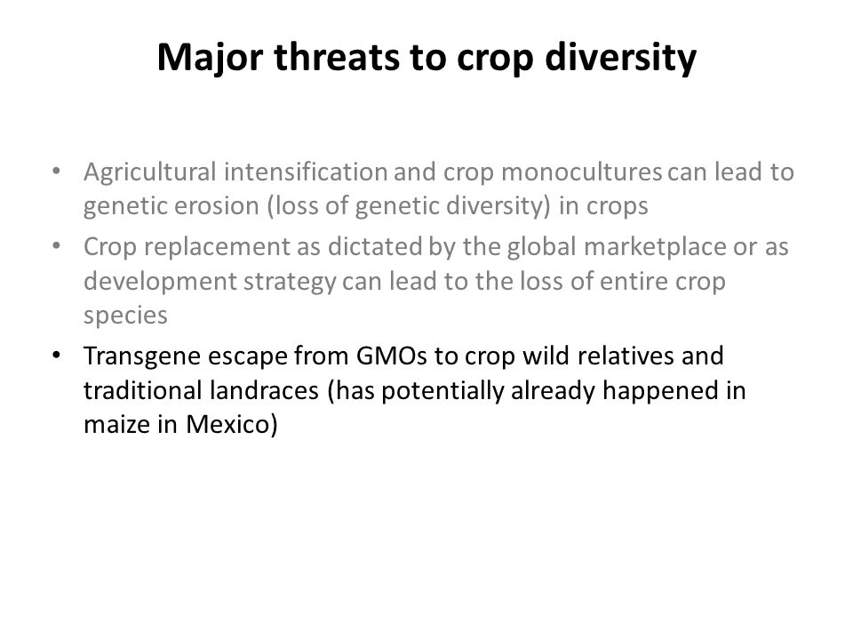 Major threats to crop diversity Agricultural intensification and crop monocultures can lead to genetic erosion (loss of genetic diversity) in crops Cr