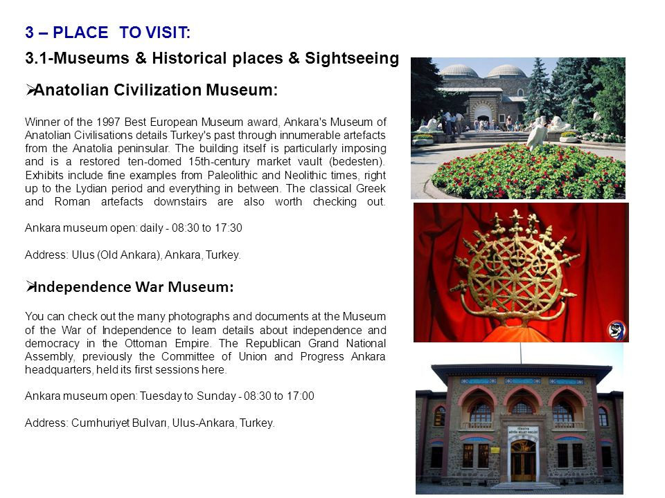 3 – PLACE TO VISIT: 3.1-Museums & Historical places & Sightseeing  Anatolian Civilization Museum: Winner of the 1997 Best European Museum award, Ankara s Museum of Anatolian Civilisations details Turkey s past through innumerable artefacts from the Anatolia peninsular.