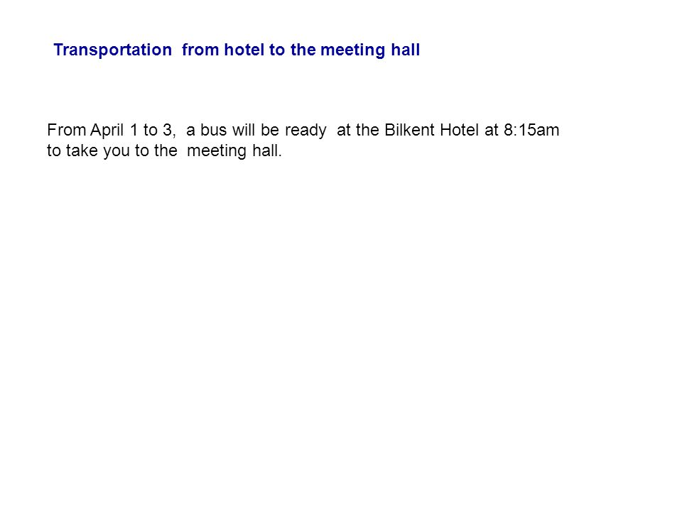 Transportation from hotel to the meeting hall From April 1 to 3, a bus will be ready at the Bilkent Hotel at 8:15am to take you to the meeting hall.