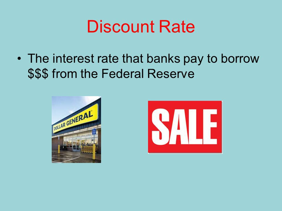 Discount Rate The interest rate that banks pay to borrow $$$ from the Federal Reserve