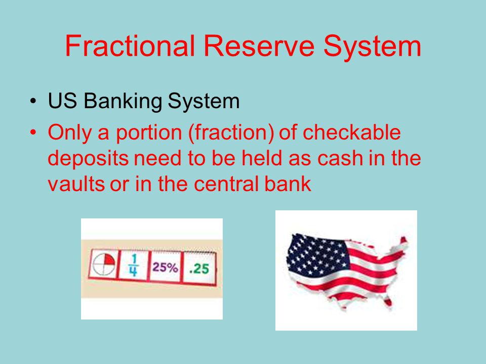 Fractional Reserve System US Banking System Only a portion (fraction) of checkable deposits need to be held as cash in the vaults or in the central bank