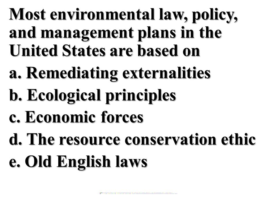 Most environmental law, policy, and management plans in the United States are based on a. Remediating externalities b. Ecological principles c. Econom