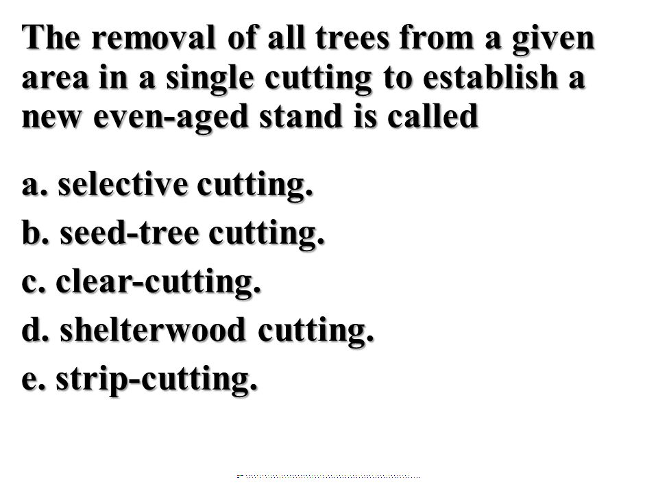 The removal of all trees from a given area in a single cutting to establish a new even-aged stand is called a. selective cutting. b. seed-tree cutting