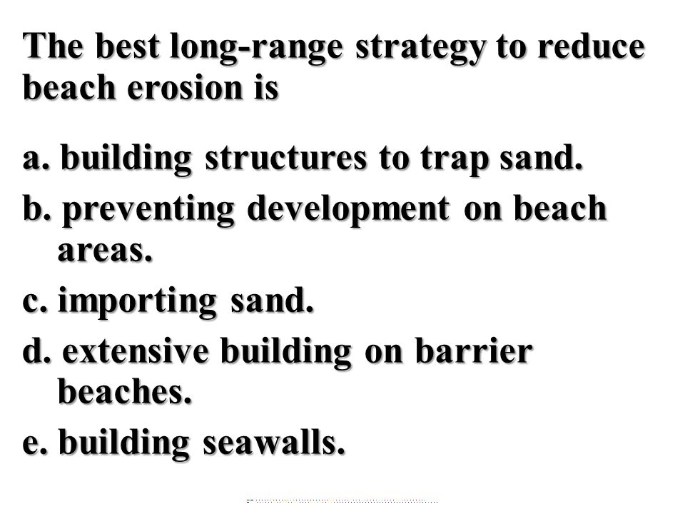 The best long-range strategy to reduce beach erosion is a. building structures to trap sand. b. preventing development on beach areas. c. importing sa
