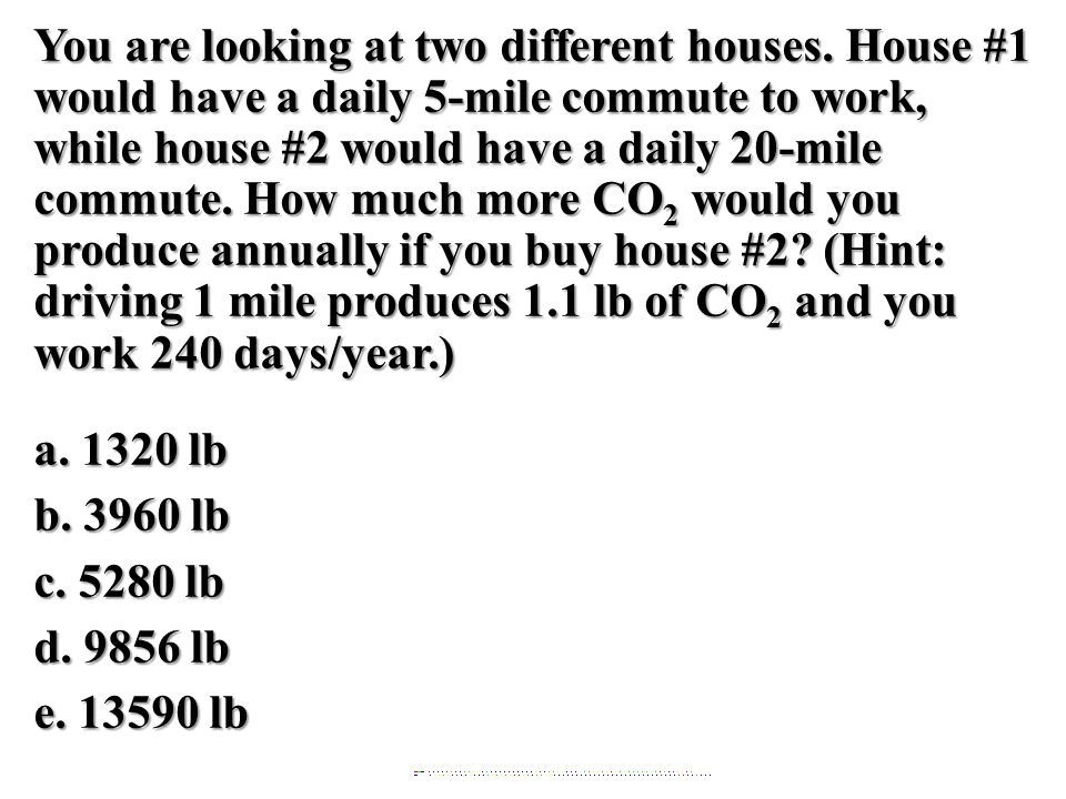 You are looking at two different houses. House #1 would have a daily 5-mile commute to work, while house #2 would have a daily 20-mile commute. How mu