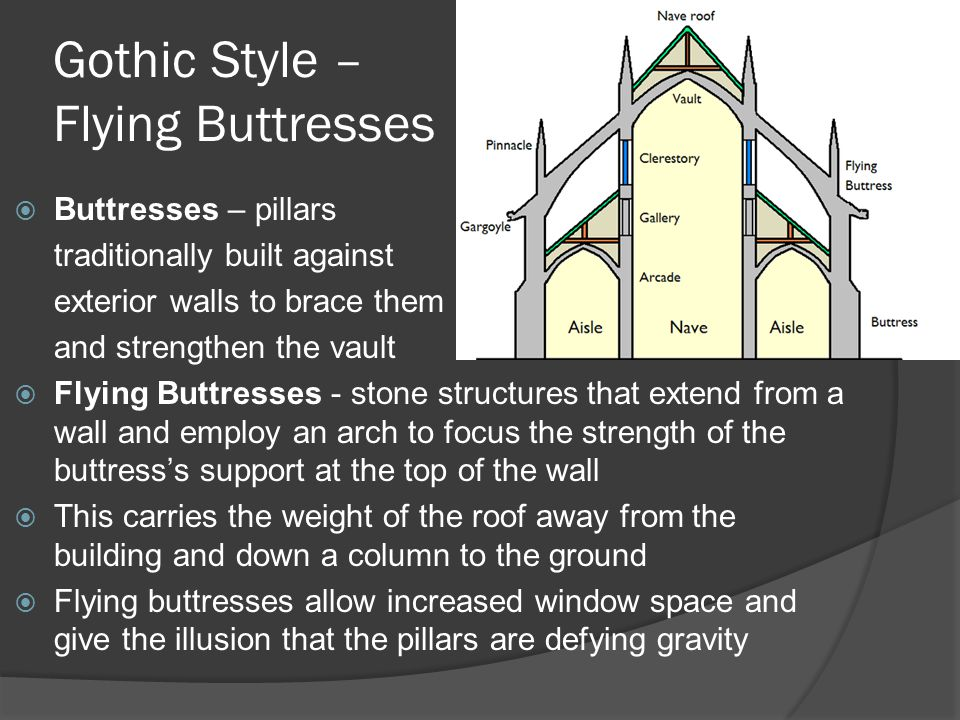 Gothic Style – Flying Buttresses  Buttresses – pillars traditionally built against exterior walls to brace them and strengthen the vault  Flying Buttresses - stone structures that extend from a wall and employ an arch to focus the strength of the buttress's support at the top of the wall  This carries the weight of the roof away from the building and down a column to the ground  Flying buttresses allow increased window space and give the illusion that the pillars are defying gravity
