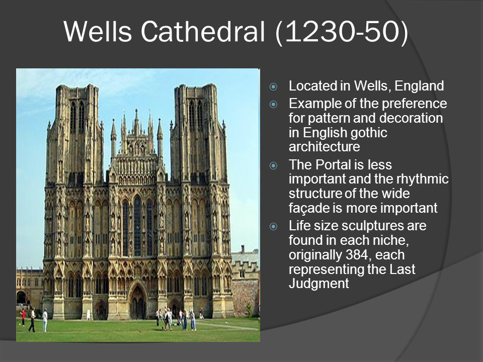 Wells Cathedral (1230-50)  Located in Wells, England  Example of the preference for pattern and decoration in English gothic architecture  The Portal is less important and the rhythmic structure of the wide façade is more important  Life size sculptures are found in each niche, originally 384, each representing the Last Judgment
