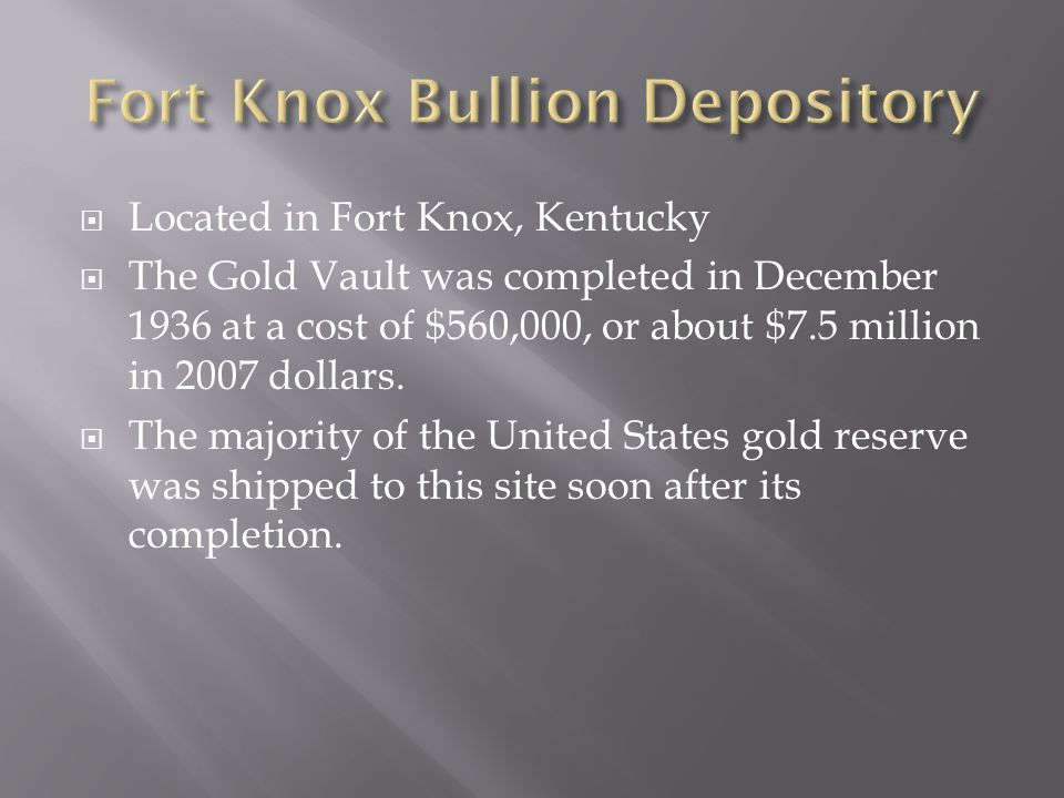  Located in Fort Knox, Kentucky  The Gold Vault was completed in December 1936 at a cost of $560,000, or about $7.5 million in 2007 dollars.