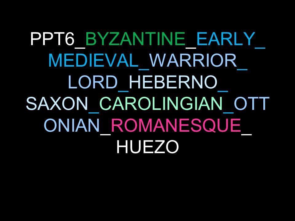 PPT6_BYZANTINE_EARLY_ MEDIEVAL_WARRIOR_ LORD_HEBERNO_ SAXON_CAROLINGIAN_OTT ONIAN_ROMANESQUE_ HUEZO