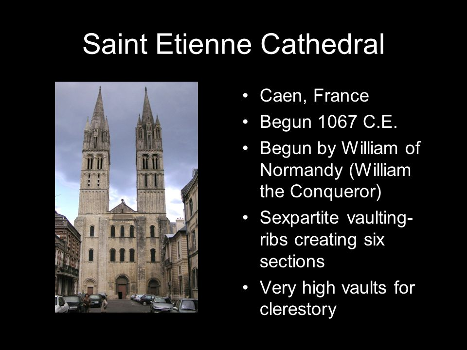 Saint Etienne Cathedral Caen, France Begun 1067 C.E. Begun by William of Normandy (William the Conqueror) Sexpartite vaulting- ribs creating six secti