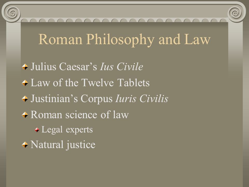Roman Philosophy and Law Julius Caesar's Ius Civile Law of the Twelve Tablets Justinian's Corpus Iuris Civilis Roman science of law Legal experts Natu