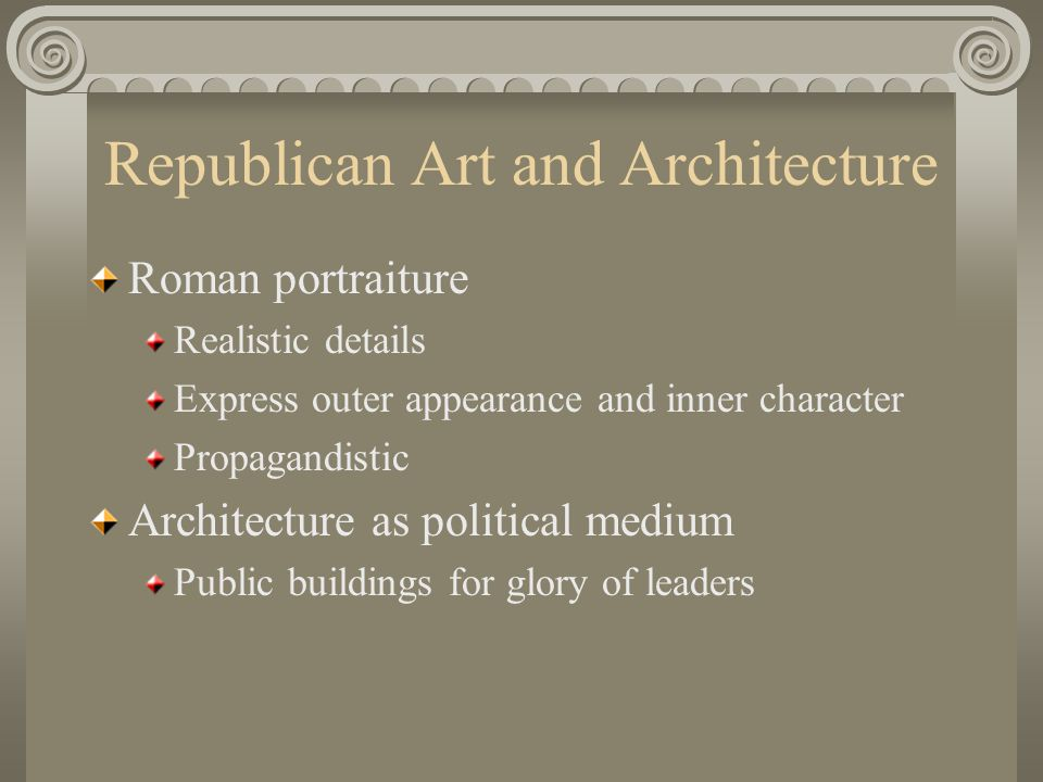 Republican Art and Architecture Roman portraiture Realistic details Express outer appearance and inner character Propagandistic Architecture as politi