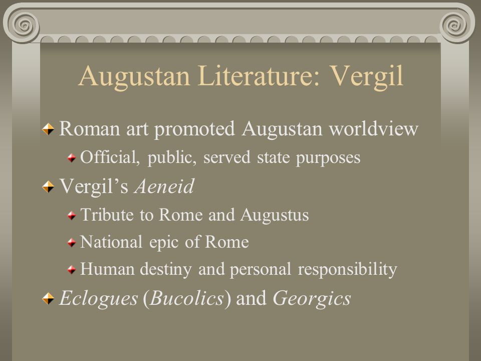Augustan Literature: Vergil Roman art promoted Augustan worldview Official, public, served state purposes Vergil's Aeneid Tribute to Rome and Augustus