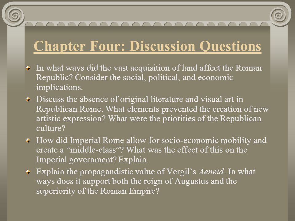 Chapter Four: Discussion Questions In what ways did the vast acquisition of land affect the Roman Republic? Consider the social, political, and econom