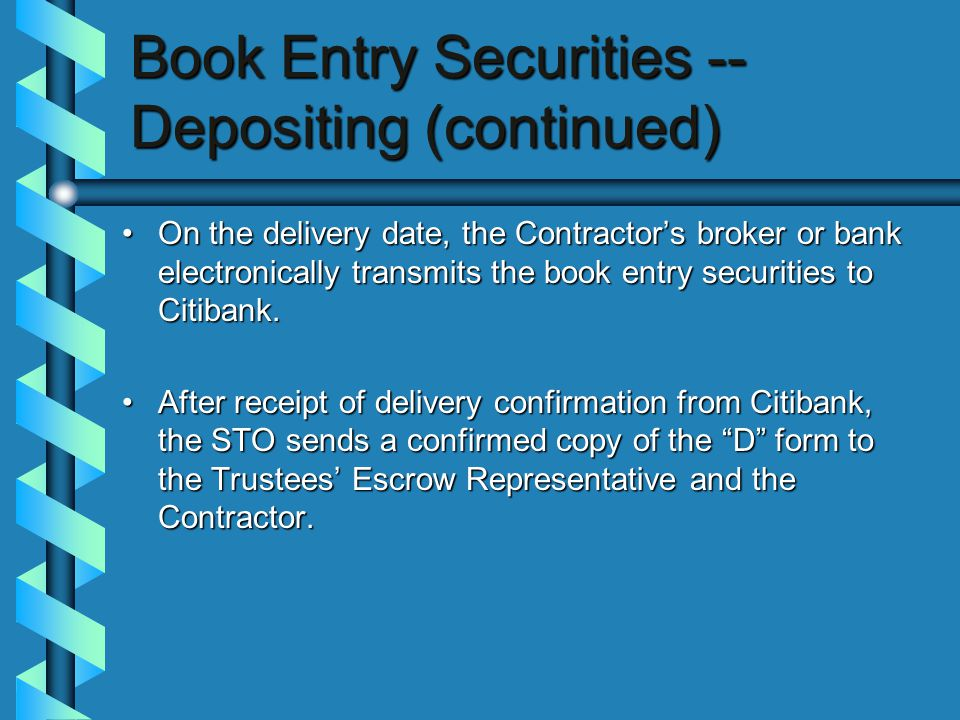Book Entry Securities -- Depositing (continued) On the delivery date, the Contractor's broker or bank electronically transmits the book entry securities to Citibank.On the delivery date, the Contractor's broker or bank electronically transmits the book entry securities to Citibank.