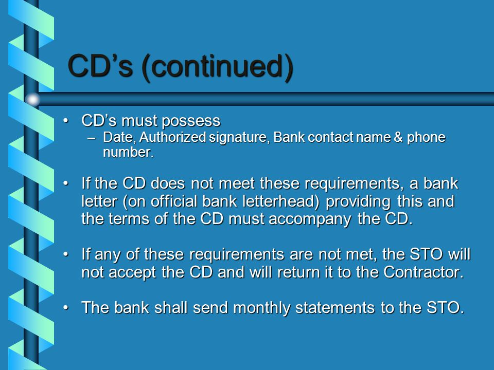CD's (continued) CD's must possessCD's must possess –Date, Authorized signature, Bank contact name & phone number.
