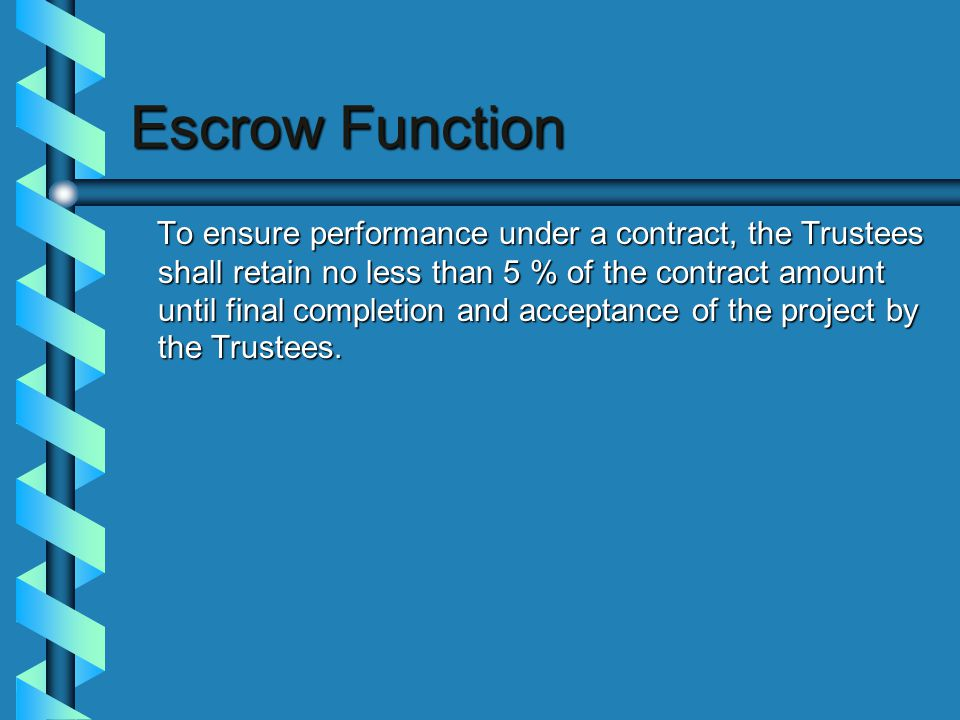 Escrow Function To ensure performance under a contract, the Trustees shall retain no less than 5 % of the contract amount until final completion and acceptance of the project by the Trustees.