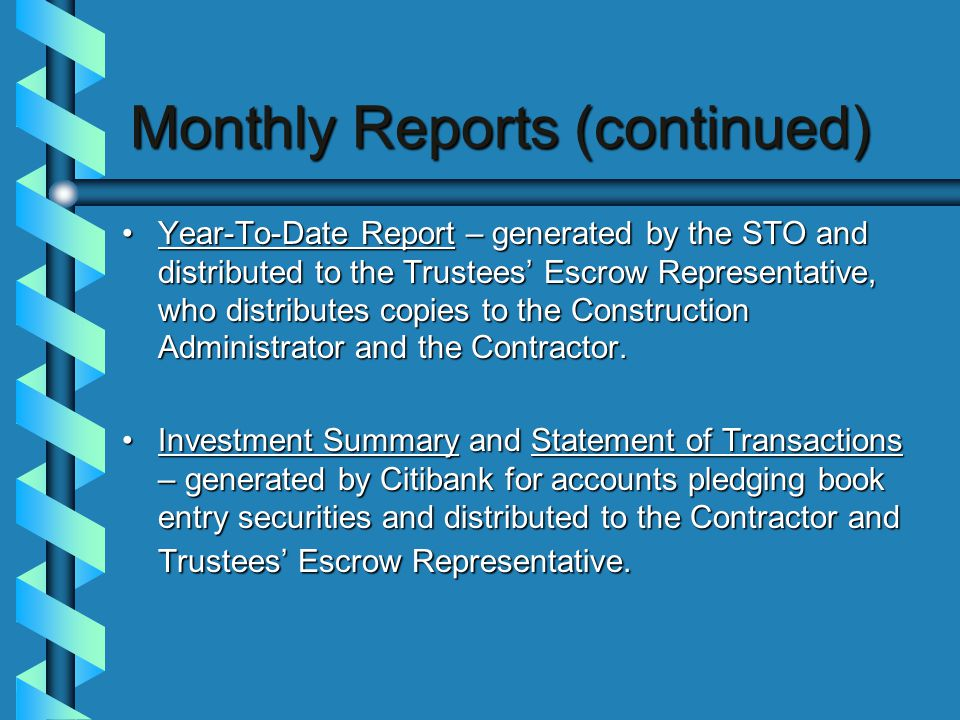 Monthly Reports (continued) Year-To-Date Report – generated by the STO and distributed to the Trustees' Escrow Representative, who distributes copies to the Construction Administrator and the Contractor.Year-To-Date Report – generated by the STO and distributed to the Trustees' Escrow Representative, who distributes copies to the Construction Administrator and the Contractor.