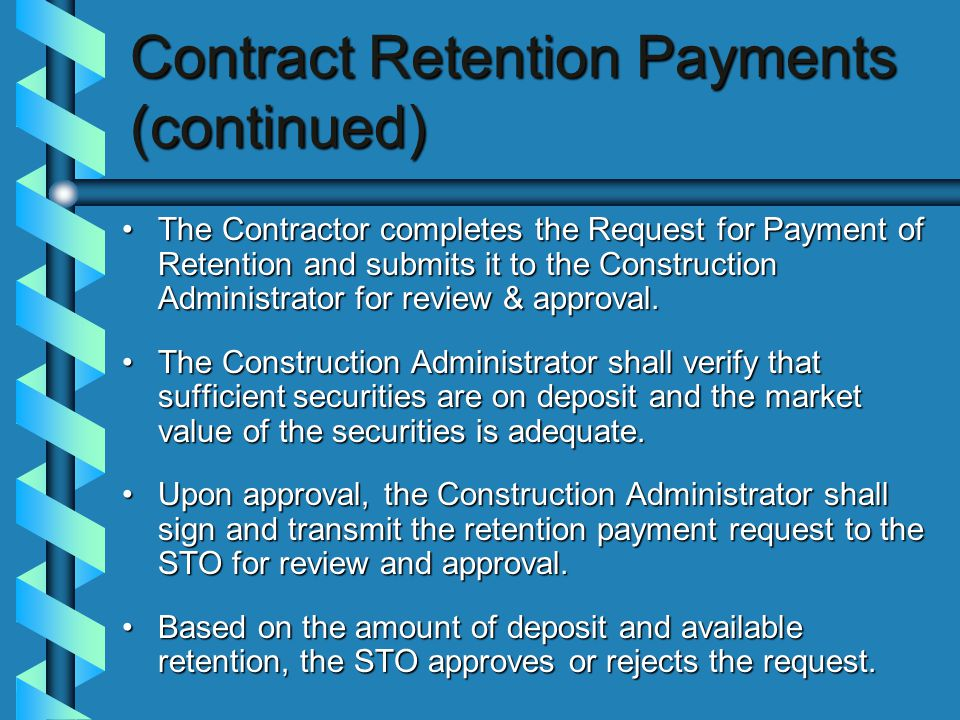 Contract Retention Payments (continued) The Contractor completes the Request for Payment of Retention and submits it to the Construction Administrator for review & approval.The Contractor completes the Request for Payment of Retention and submits it to the Construction Administrator for review & approval.