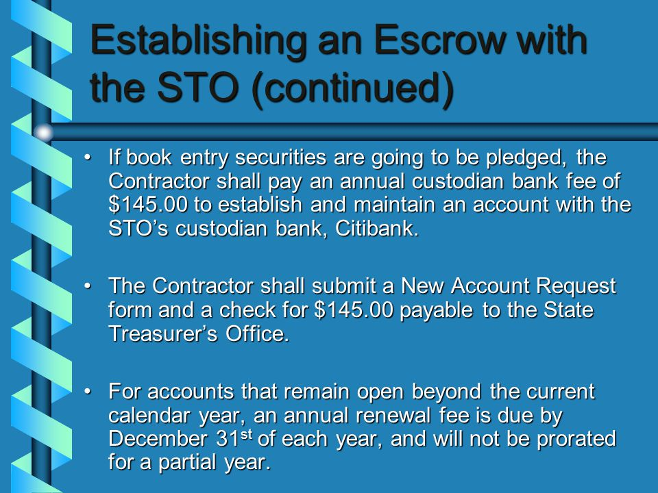 Establishing an Escrow with the STO (continued) If book entry securities are going to be pledged, the Contractor shall pay an annual custodian bank fee of $145.00 to establish and maintain an account with the STO's custodian bank, Citibank.If book entry securities are going to be pledged, the Contractor shall pay an annual custodian bank fee of $145.00 to establish and maintain an account with the STO's custodian bank, Citibank.