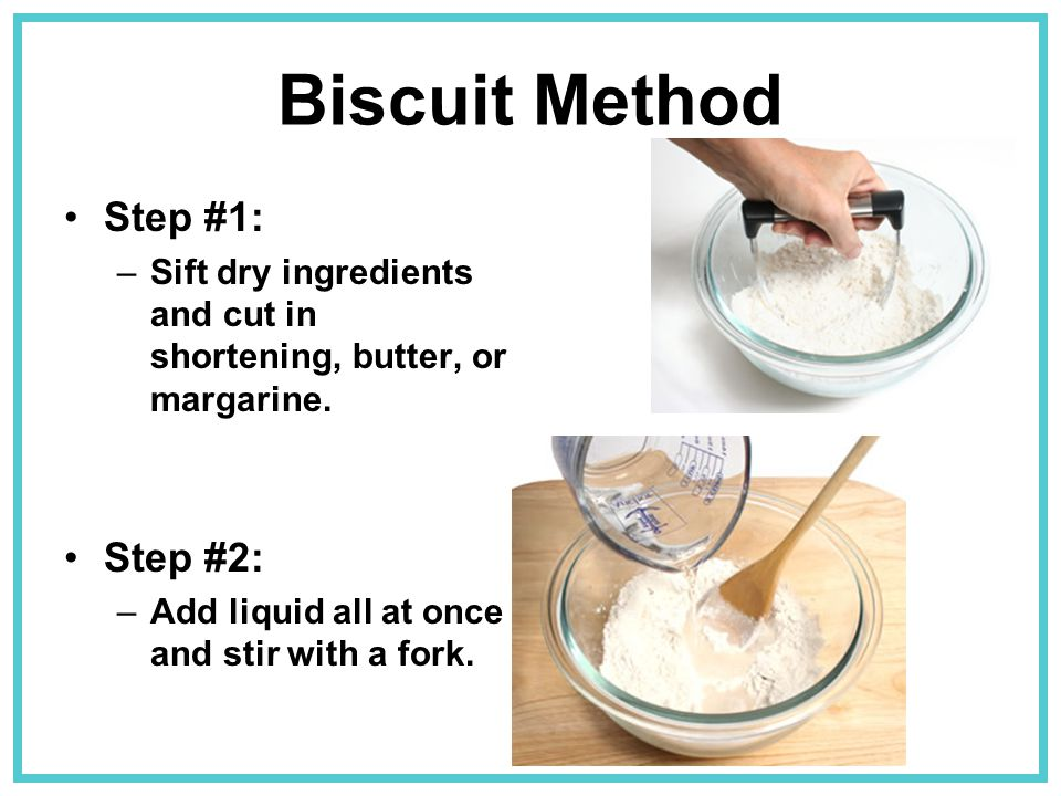 Biscuit Method Step #1: –Sift dry ingredients and cut in shortening, butter, or margarine. Step #2: –Add liquid all at once and stir with a fork.