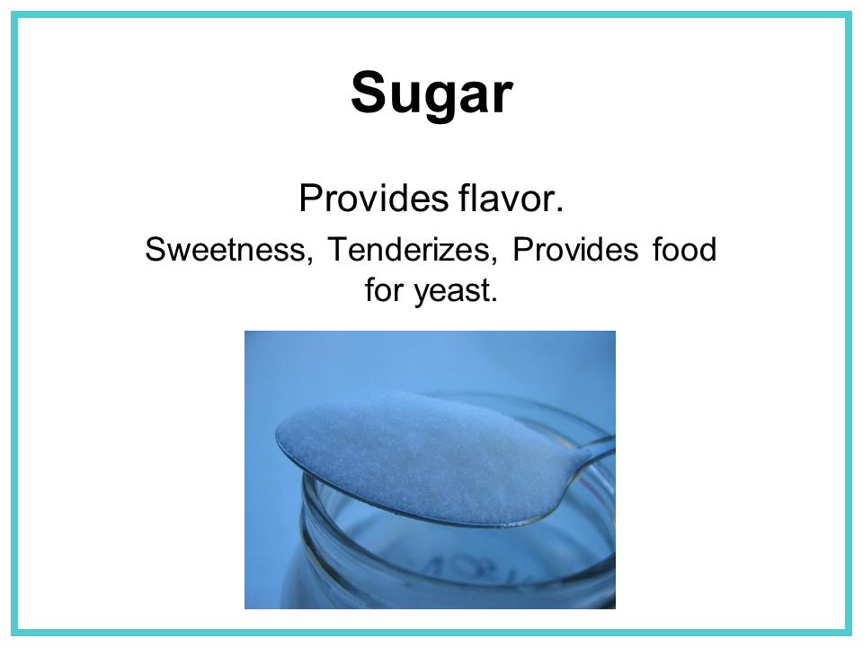 Sugar Provides flavor. Sweetness, Tenderizes, Provides food for yeast.