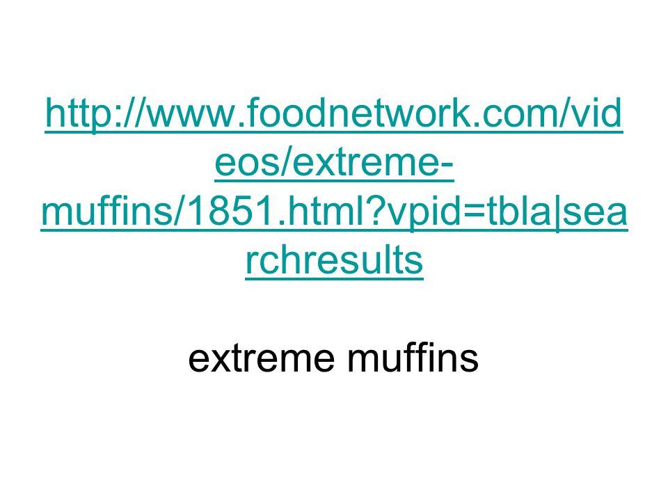 http://www.foodnetwork.com/vid eos/extreme- muffins/1851.html?vpid=tbla|sea rchresults http://www.foodnetwork.com/vid eos/extreme- muffins/1851.html?v