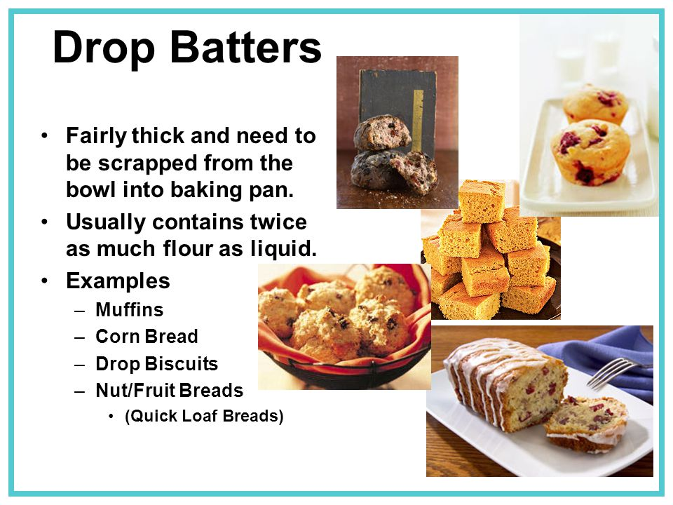 Drop Batters Fairly thick and need to be scrapped from the bowl into baking pan. Usually contains twice as much flour as liquid. Examples –Muffins –Co