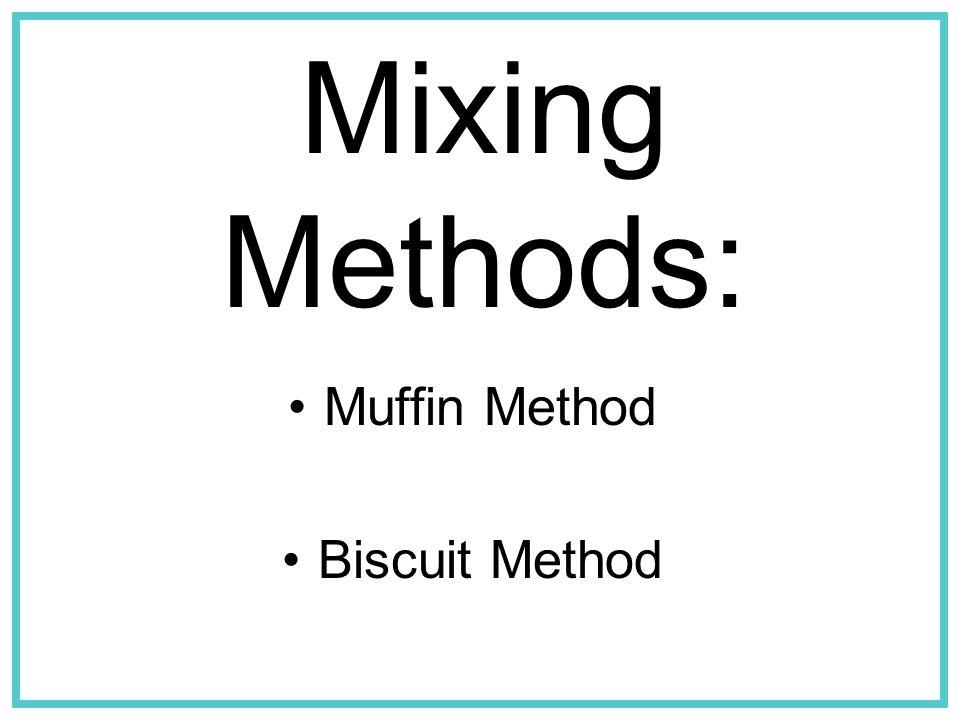 Muffin Method Biscuit Method Mixing Methods: