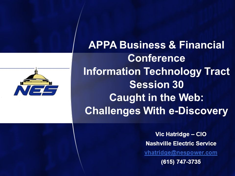 1 APPA Business & Financial Conference Information Technology Tract Session 30 Caught in the Web: Challenges With e-Discovery Vic Hatridge – CIO Nashville Electric Service vhatridge@nespower.com (615) 747-3735