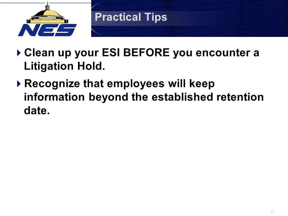 11 Practical Tips  Clean up your ESI BEFORE you encounter a Litigation Hold.