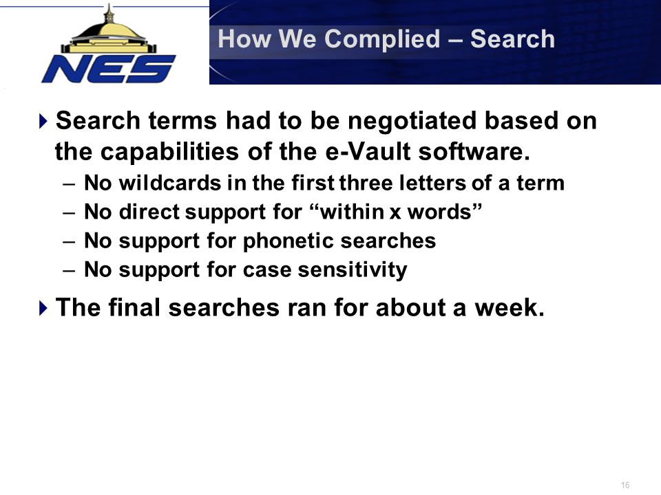 16 How We Complied – Search  Search terms had to be negotiated based on the capabilities of the e-Vault software. –No wildcards in the first three le