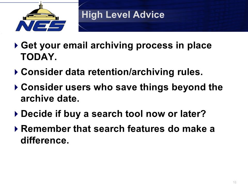 18 High Level Advice  Get your email archiving process in place TODAY.  Consider data retention/archiving rules.  Consider users who save things be