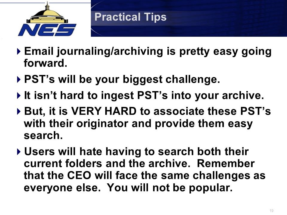 19 Practical Tips  Email journaling/archiving is pretty easy going forward.  PST's will be your biggest challenge.  It isn't hard to ingest PST's i