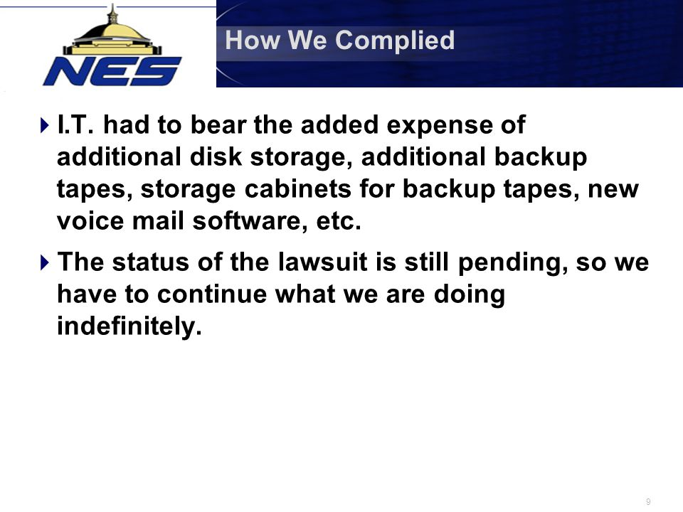 9 How We Complied  I.T. had to bear the added expense of additional disk storage, additional backup tapes, storage cabinets for backup tapes, new voi
