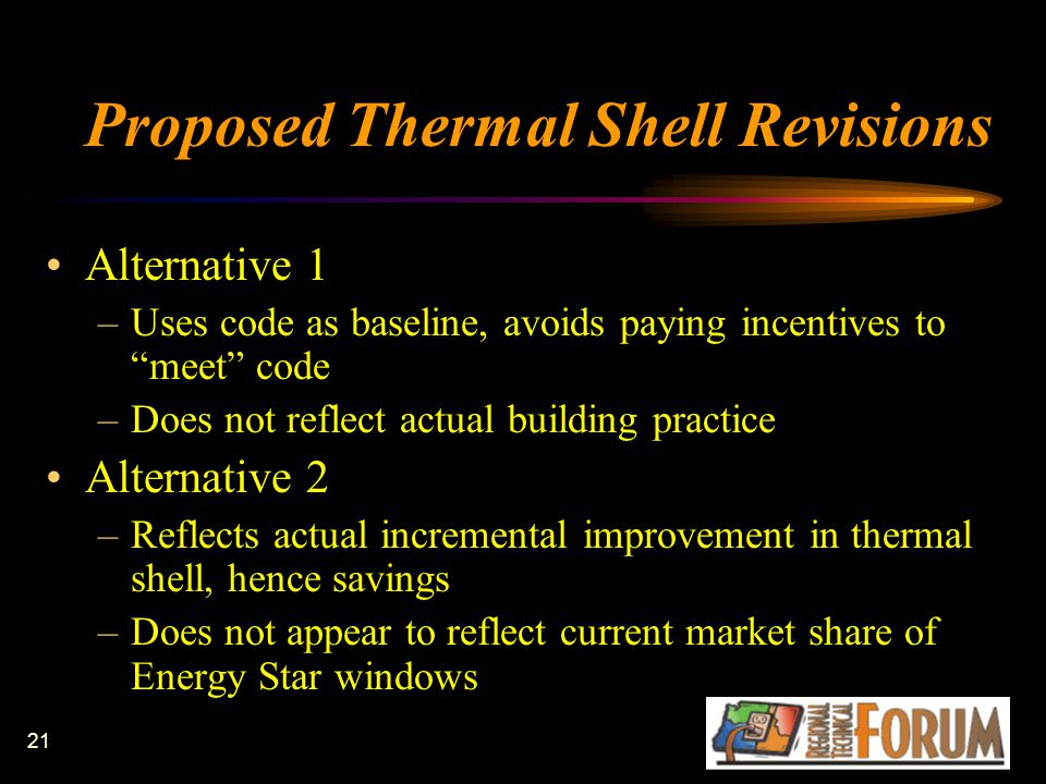 21 Proposed Thermal Shell Revisions Alternative 1 –Uses code as baseline, avoids paying incentives to meet code –Does not reflect actual building practice Alternative 2 –Reflects actual incremental improvement in thermal shell, hence savings –Does not appear to reflect current market share of Energy Star windows