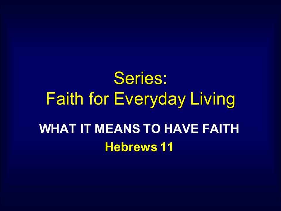 Series: Faith for Everyday Living WHAT IT MEANS TO HAVE FAITH Hebrews 11