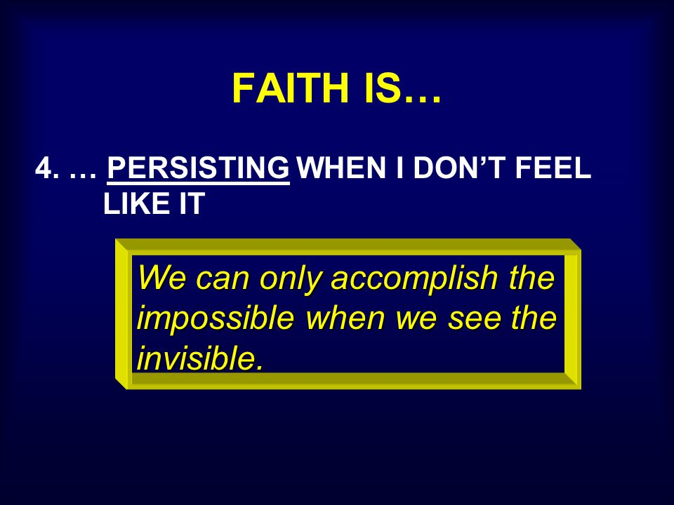 FAITH IS… 4. … PERSISTING WHEN I DON'T FEEL LIKE IT We can only accomplish the impossible when we see the invisible.